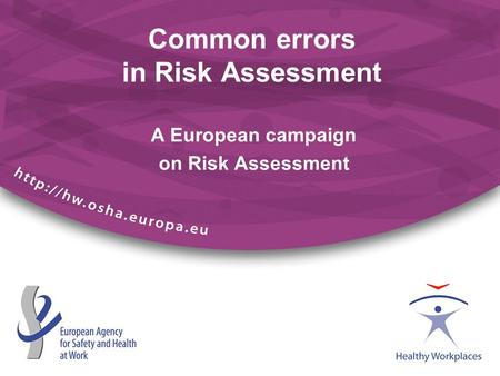 A European campaign on Risk Assessment Common errors in Risk Assessment.