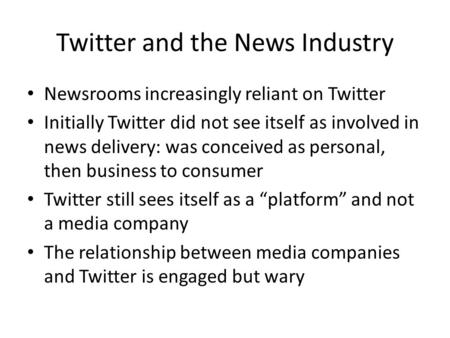 Twitter and the News Industry Newsrooms increasingly reliant on Twitter Initially Twitter did not see itself as involved in news delivery: was conceived.