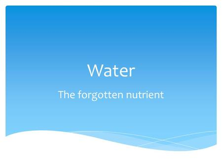 Water The forgotten nutrient.  Water is present in every body cell  For most adults, body weight is 50-75% water  Fat tissue is 20-35% water  Muscle.