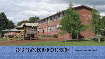 2015 PLAYGROUND EXTENSION Situation: We need funds.