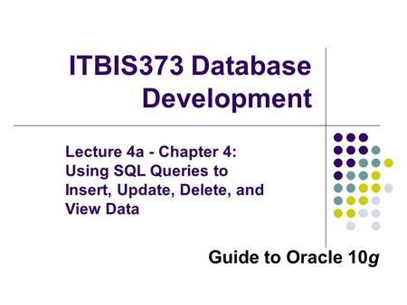 Guide to Oracle 10g ITBIS373 Database Development Lecture 4a - Chapter 4: Using SQL Queries to Insert, Update, Delete, and View Data.
