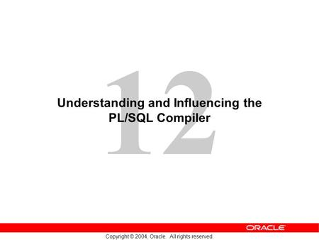 12 Copyright © 2004, Oracle. All rights reserved. Understanding and Influencing the PL/SQL Compiler.