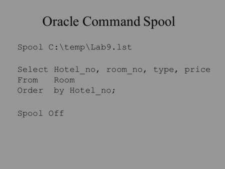 Oracle Command Spool Spool C:\temp\Lab9.lst Select Hotel_no, room_no, type, price From Room Order by Hotel_no; Spool Off.