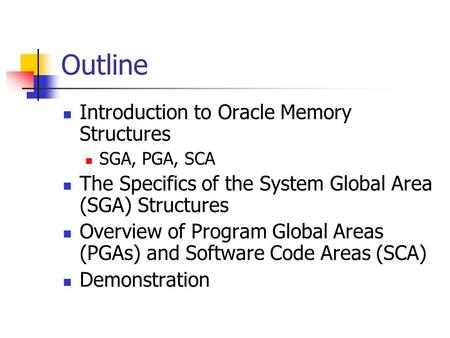Outline Introduction to Oracle Memory Structures SGA, PGA, SCA The Specifics of the System Global Area (SGA) Structures Overview of Program Global Areas.