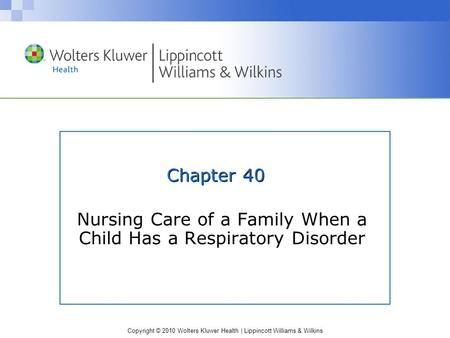 Copyright © 2010 Wolters Kluwer Health | Lippincott Williams & Wilkins Chapter 40 Nursing Care of a Family When a Child Has a Respiratory Disorder.