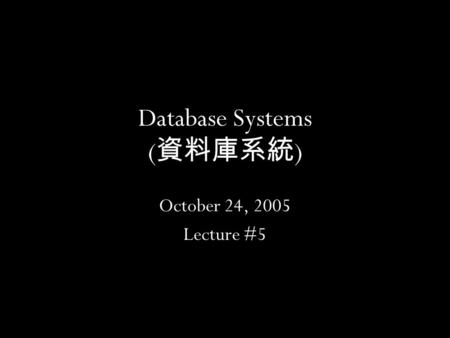 1 Database Systems ( 資料庫系統 ) October 24, 2005 Lecture #5.