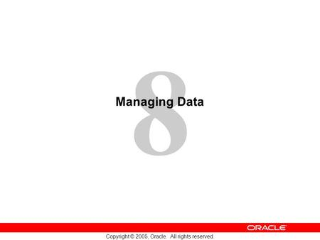 8 Copyright © 2005, Oracle. All rights reserved. Managing Data.