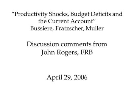 """Productivity Shocks, Budget Deficits and the Current Account"" Bussiere, Fratzscher, Muller Discussion comments from John Rogers, FRB April 29, 2006."