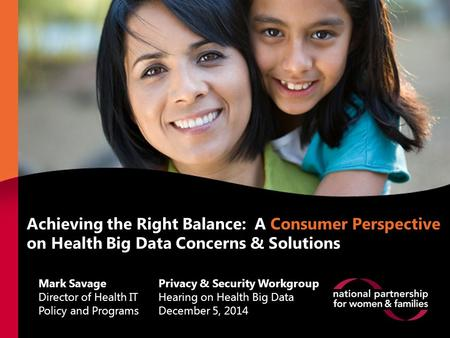 Achieving the Right Balance: A Consumer Perspective on Health Big Data Concerns & Solutions Mark Savage Director of Health IT Policy and Programs Privacy.