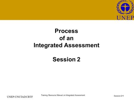 Training Resource Manual on Integrated Assessment Session 2 - 1 UNEP-UNCTAD CBTF Process of an Integrated Assessment Session 2.
