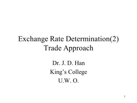 1 Exchange Rate Determination(2) Trade Approach Dr. J. D. Han King's College U.W. O.