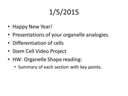 1/5/2015 Happy New Year! Presentations of your organelle analogies.