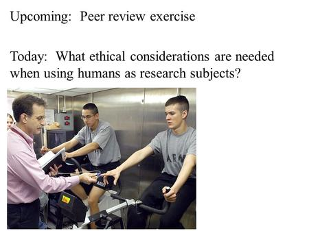 Today: What ethical considerations are needed when using humans as research subjects? Upcoming: Peer review exercise.