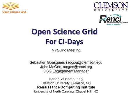 Open Science Grid For CI-Days NYSGrid Meeting Sebastien Goasguen, John McGee, OSG Engagement Manager School of Computing.