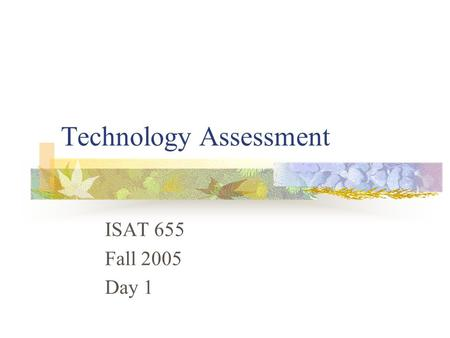 Technology Assessment ISAT 655 Fall 2005 Day 1. Overview Introduction What we are doing here How we will do it - syllabus Definitions Organizations and.