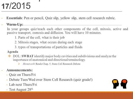 Warm – up 8/ 14- 17 /2015 -Essentials: Pen or pencil, Quiz slip, yellow slip, stem cell research rubric. -Warm-Up: In your groups quiz/teach each other.