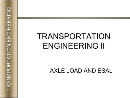 TRANSPORTATION ENGINEERING II AXLE LOAD AND ESAL.