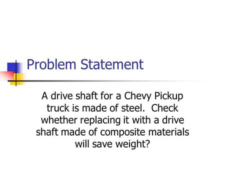 Problem Statement A drive shaft for a Chevy Pickup truck is made of steel. Check whether replacing it with a drive shaft made of composite materials will.