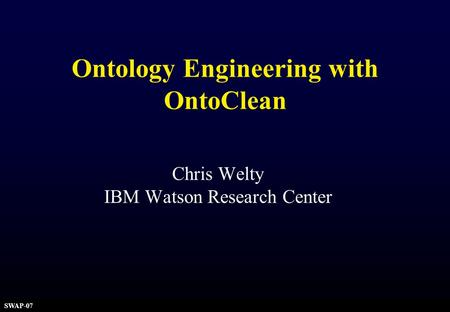 SWAP-07 Ontology Engineering with OntoClean Chris Welty IBM Watson Research Center.