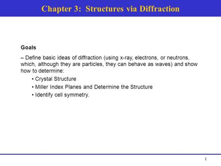 Chapter 3: Structures via Diffraction Goals – Define basic ideas of diffraction (using x-ray, electrons, or neutrons, which, although they are particles,