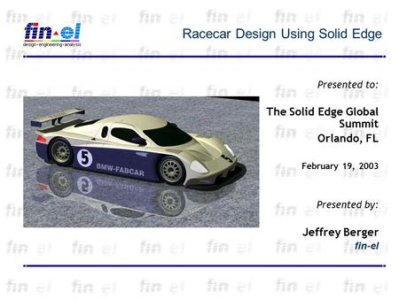 Racecar Design Using Solid Edge Presented to: The Solid Edge Global Summit Orlando, FL February 19, 2003 Presented by: Jeffrey Berger fin-el.