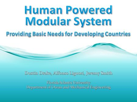 Human Powered Modular System Purpose: Create a device capable of providing basic needs to people in developing nations at a relatively low cost Focus: