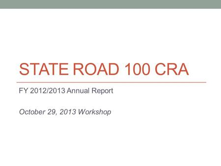 STATE ROAD 100 CRA FY 2012/2013 Annual Report October 29, 2013 Workshop.
