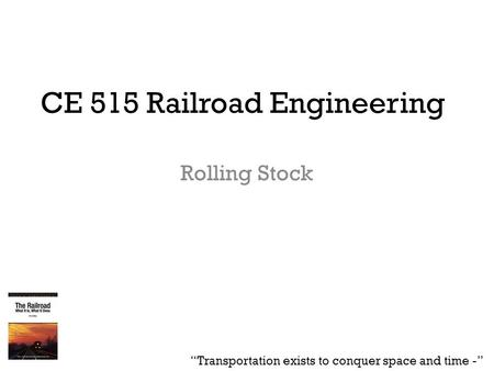 "CE 515 Railroad Engineering Rolling Stock ""Transportation exists to conquer space and time -"""