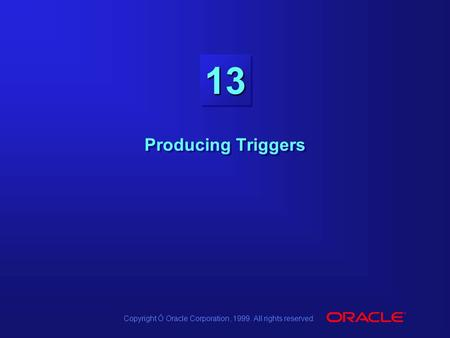 Copyright Ó Oracle Corporation, 1999. All rights reserved. 1313 Producing Triggers.