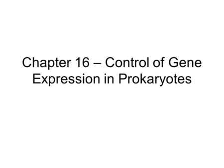 Chapter 16 – Control of Gene Expression in Prokaryotes