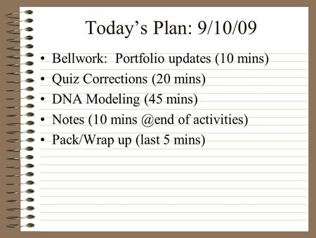 Today's Plan: 9/10/09 Bellwork: Portfolio updates (10 mins) Quiz Corrections (20 mins) DNA Modeling (45 mins) Notes (10 of activities) Pack/Wrap.