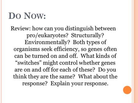 D O N OW : Review: how can you distinguish between pro/eukaryotes? Structurally? Environmentally? Both types of organisms seek efficiency, so genes often.
