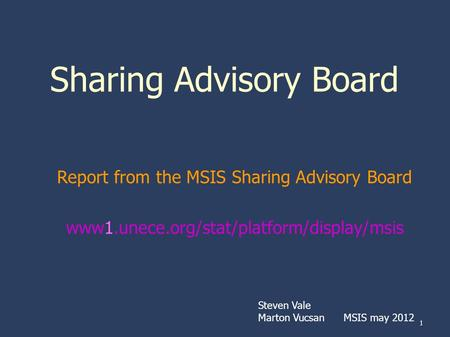 1 Sharing Advisory Board Report from the MSIS Sharing Advisory Board www1.unece.org/stat/platform/display/msis Steven Vale Marton Vucsan MSIS may 2012.