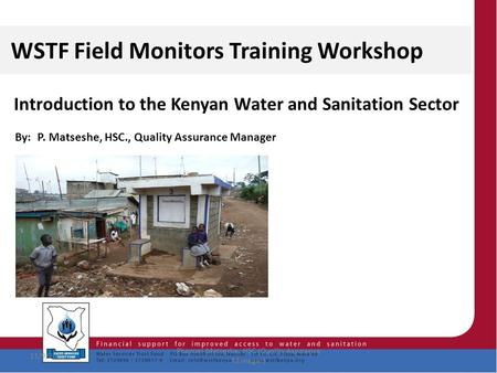 1 WSTF Field Monitors Training Workshop Introduction to the Kenyan Water and Sanitation Sector By: P. Matseshe, HSC., Quality Assurance Manager 11/9/2015.