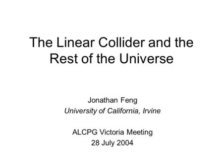 The Linear Collider and the Rest of the Universe Jonathan Feng University of California, Irvine ALCPG Victoria Meeting 28 July 2004.