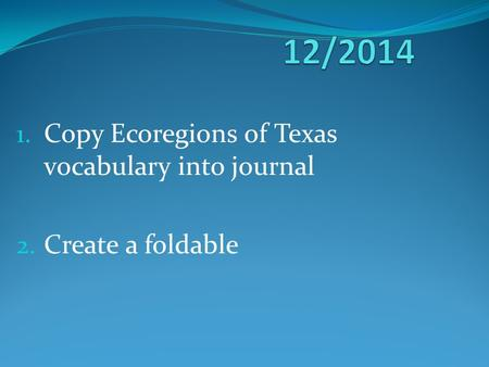 1. Copy Ecoregions of Texas vocabulary into journal 2. Create a foldable.