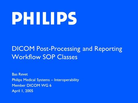 DICOM Post-Processing and Reporting Workflow SOP Classes Bas Revet Philips Medical Systems – Interoperability Member DICOM WG 6 April 1, 2005.