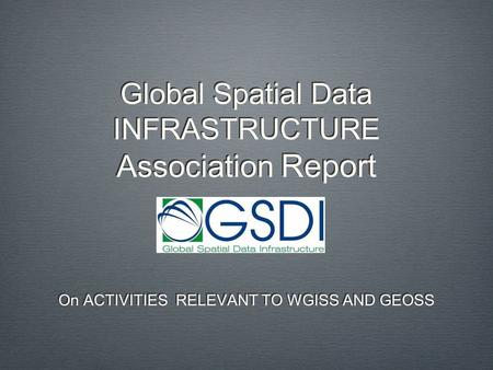 Global Spatial Data INFRASTRUCTURE Association Report On ACTIVITIES RELEVANT TO WGISS AND GEOSS.