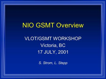 NIO GSMT Overview VLOT/GSMT WORKSHOP Victoria, BC 17 JULY, 2001 S. Strom, L. Stepp.