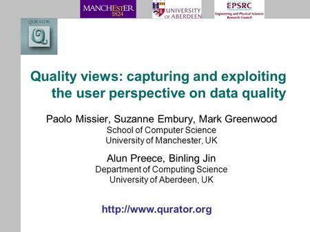 Quality views: capturing and exploiting the user perspective on data quality Paolo Missier, Suzanne Embury, Mark Greenwood School of Computer Science University.