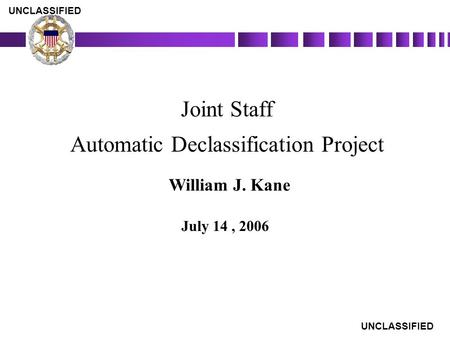 AUTOMATIC DECLASSIFICATION PROJECT Joint Staff Automatic Declassification Project July 14, 2006 UNCLASSIFIED William J. Kane.