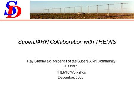 SuperDARN Collaboration with THEMIS Ray Greenwald, on behalf of the SuperDARN Community JHU/APL THEMIS Workshop December, 2005.