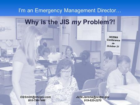 NCEMA Fall 2013 Conference I'm an Emergency Management Director… Why is the JIS my Problem?! NCEMA Conference  October 21