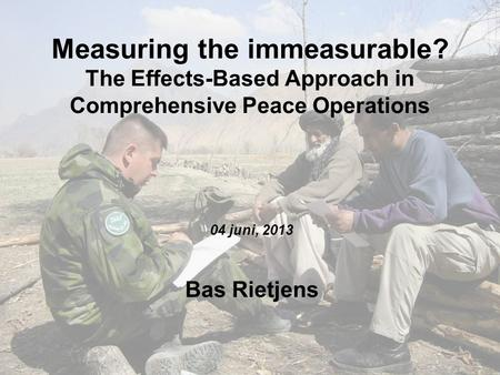 Measuring the immeasurable? The Effects-Based Approach in Comprehensive Peace Operations 04 juni, 2013 Bas Rietjens.