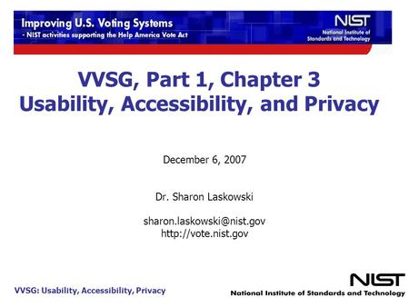 VVSG: Usability, Accessibility, Privacy 1 VVSG, Part 1, Chapter 3 Usability, Accessibility, and Privacy December 6, 2007 Dr. Sharon Laskowski