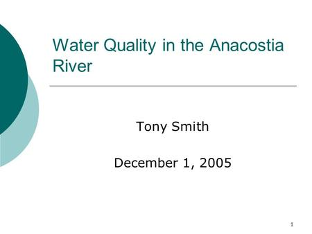 1 Water Quality in the Anacostia River Tony Smith December 1, 2005.