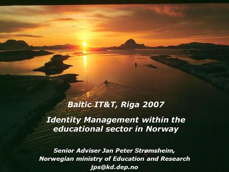 Baltic IT&T, Riga 2007 Identity Management within the educational sector in Norway Senior Adviser Jan Peter Strømsheim, Norwegian ministry of Education.