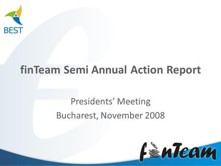 FinTeam Semi Annual Action Report Presidents' Meeting Bucharest, November 2008.