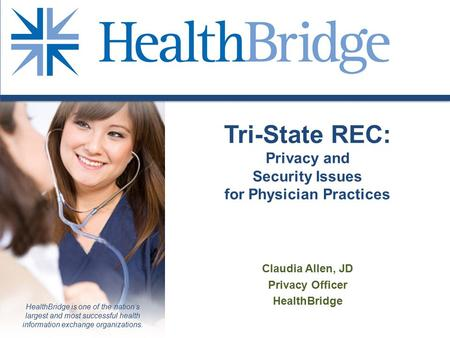 HealthBridge is one of the nation's largest and most successful health information exchange organizations. Tri-State REC: Privacy and Security Issues for.