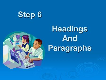 Step 6 Headings And Paragraphs. Background You found a really good web page, with lots of information. But where to begin? There sure is, let's see how.